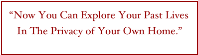 """Now You Can Explore Your Past Lives In The Privacy of Your Own Home.""